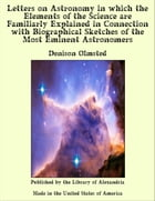 Letters on Astronomy in which the Elements of the Science are Familiarly Explained in Connection with Biographical Sketches of the Most Eminent Astron by Denison Olmsted