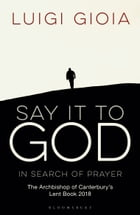 Say it to God: In Search of Prayer: The Archbishop of Canterbury's Lent Book 2018 by Br Luigi Gioia