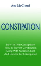 Constipation: How To Treat Constipation: How To Prevent Constipation: Along With Nutrition, Diet, And Exercise For Constipation by Ace McCloud