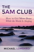 The 5 AM Club: How To Get More Done While The World Is Sleeping by Michael Lombardi