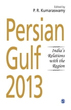 Persian Gulf 2013: India's Relations With the Region by P. R. Kumaraswamy