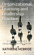 Organizational Learning and Leadership Practice: in the Context of a Language Learning Center by Kathrine McBride
