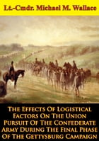 The Effects Of Logistical Factors On The Union Pursuit Of The Confederate Army: During The Final Phase Of The Gettysburg Campaign by Colonel Donald J. Wetekam