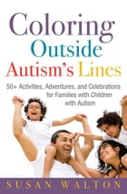 Coloring Outside Autism's Lines: 50+ Activities, Adventures, and Celebrations for Families with Children with Autism by Susan Walton