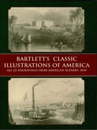 Bartlett's Classic Illustrations of America: All 121 Engravings from American Scenery, 1840 by W. H. Bartlett