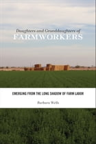 Daughters and Granddaughters of Farmworkers: Emerging from the Long Shadow of Farm Labor by Barbara Wells