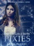 The Trouble With Pixies: Edinburgh Elementals, #1 by Gayle Ramage
