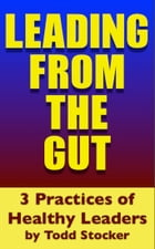 Leading From The Gut: 3 Practices of Healthy Leaders by Todd Stocker