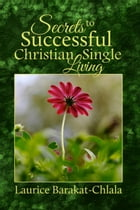 Secrets to Successful Christian Single Living by Laurice Barakat-Chlala