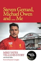 Steven Gerrard, Michael Owen and Me: Mike Yates Tells His Story by Keith Miller