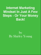 Internet Marketing Mindset In Just A Few Steps - Or Your Money Back! by Editorial Team Of MPowerUniversity.com
