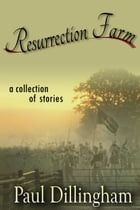 Resurrection Farm: A Collection of Stories by Paul Dillingham