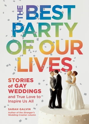 The Best Party of Our Lives Stories of Gay Weddings and True Love to Inspire Us All