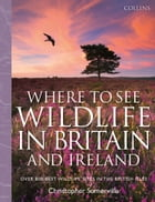 Collins Where to See Wildlife in Britain and Ireland: Over 800 Best Wildlife Sites in the British…