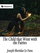 The Child that Went with the Fairies by Joseph Sheridan Le Fanu