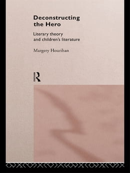 Book Deconstructing the Hero: Literary Theory and Children's Literature by Margery Hourihan