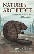 Nature's Architect: The Beaver's Return to Our Wild Landscapes by Jim Crumley