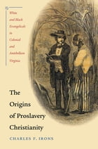 The Origins of Proslavery Christianity: White and Black Evangelicals in Colonial and Antebellum Virginia by Charles F. Irons