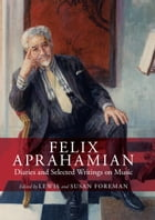 Felix Aprahamian: Diaries and Selected Writings on Music by Susan Foreman