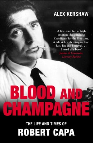 Blood & Champagne The Life and Times of Robert Capa