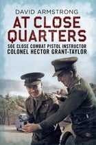 At Close Quarters: SOE Close Combat Pistol Instructor Colonel Hector Grant-Taylor by David Armstrong