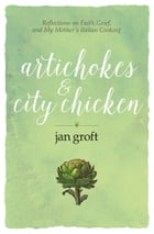 Artichokes & City Chicken: Reflections on Faith, Grief, and My Mother's Italian Cooking by Jan Groft