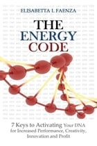The Energy Code: 7 Keys to Activating Your DNA for Increased Productivity, Creativity, Innovation and Profit by Elisabetta L. Faenza