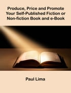 Produce, Price and Promote Your Self-Published Fiction or Non-fiction Book and e-Book by Paul Lima