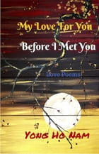 My Love For You Before i Met You: Love Poems by Yong Ho Nam