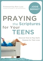 Praying the Scriptures for Your Teenagers: Discover How to Pray God's Purpose for Their Lives by Jodie Berndt