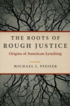The Roots of Rough Justice: Origins of American Lynching by Michael J. Pfeifer
