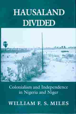 Hausaland Divided: Colonialism and Independence in Nigeria and Niger