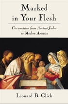 Marked in Your Flesh: Circumcision from Ancient Judea to Modern America by Leonard B. Glick
