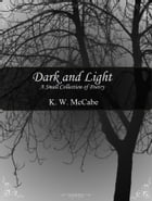 Dark and Light: A Small Collection of Poetry by K.W. McCabe