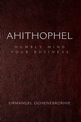 Book Ahithophel: Humbly Mind Your Business by Emmanuel Oghene