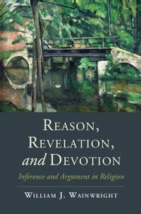 Reason, Revelation, and Devotion: Inference and Argument in Religion
