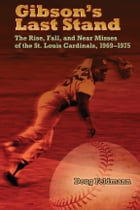 Gibson's Last Stand: The Rise, Fall, and Near Misses of the St. Louis Cardinals, 1969-1975 by Doug Feldmann