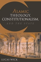 Islamic Theology, Constitutionalism, and the State by Lukas Wick