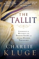 The Tallit: Experience the Mysteries of the Prayer Shawl and Other Hidden Treasures by Charlie Kluge