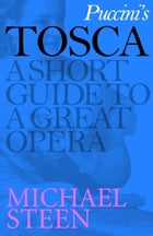 Puccini's Tosca: A Short Guide to a Great Opera by Michael Steen