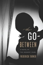 The Go-Between: A Novel of the Kennedy Years by Frederick Turner