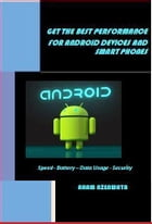 GET THE BEST PERFORMANCE FOR ANDROID DEVICES AND SMART PHONES: Speed - Battery – Data Usage - Security by Aham Nzenwata