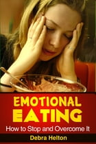 Emotional Eating: How to Stop and Overcome It by Debra Helton
