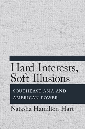 Hard Interests,  Soft Illusions Southeast Asia and American Power