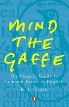 Mind the Gaffe: The Penguin Guide to Common Errors in English by R L Trask