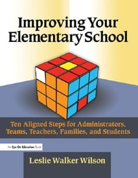 Improving Your Elementary School: Ten Aligned Steps for Administrators, Teams, Teachers, Families…