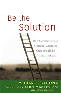 Be the Solution: How Entrepreneurs and Conscious Capitalists Can Solve All the World's Problems