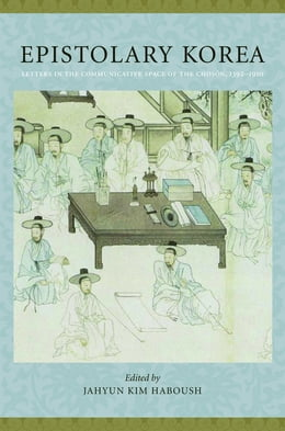 Book Epistolary Korea: Letters in The Communicative Space of the Choson, 1392-1910 by JaHyun Kim Haboush