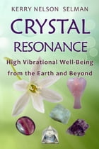 Crystal Resonance: High Vibrational Well-Being from the Earth and Beyond: Crystal Resonance, #1 by Kerry Nelson Selman