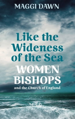 Book Like the Wideness of the Sea: Women Bishops and the Church of England by Maggi Dawn